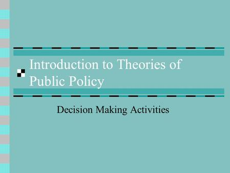 Introduction to Theories of Public Policy Decision Making Activities.