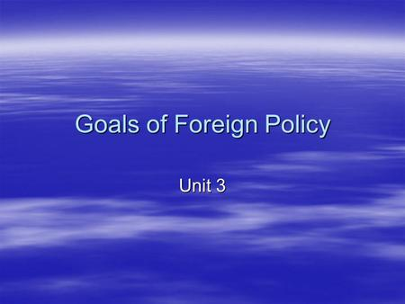 Goals of Foreign Policy Unit 3. Goals of Foreign Policy  National Security  Free and Open International Trade  Promoting Democracy  World Peace 