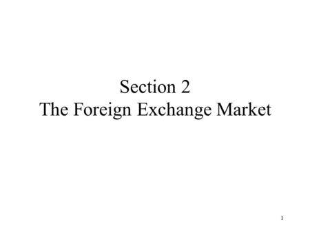 1 Section 2 The Foreign Exchange Market. 2 Content Objectives Exchange Rates The Foreign Exchange Market Interest Parity Conditions Equilibrium in the.