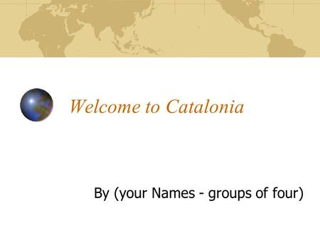 Welcome to Catalonia By (your Names - groups of four)