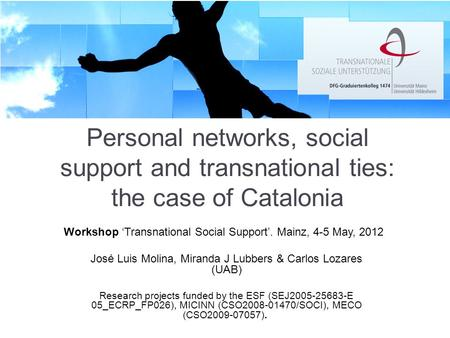 Personal networks, social support and transnational ties: the case of Catalonia José Luis Molina, Miranda J Lubbers & Carlos Lozares (UAB) Research projects.