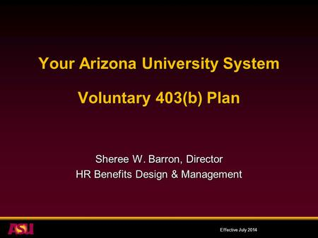Your Arizona University System Voluntary 403(b) Plan Sheree W. Barron, Director HR Benefits Design & Management Effective July 2014.