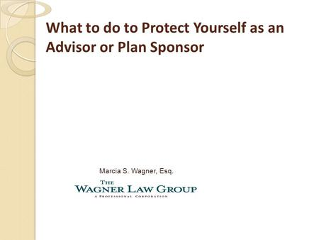 What to do to Protect Yourself as an Advisor or Plan Sponsor Marcia S. Wagner, Esq.