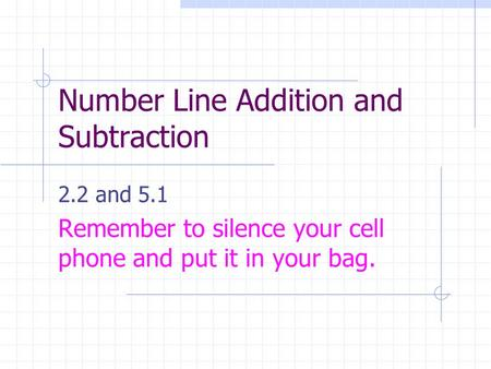 Number Line Addition and Subtraction 2.2 and 5.1 Remember to silence your cell phone and put it in your bag.