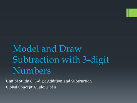 Model and Draw Subtraction with 3-digit Numbers Unit of Study 6: 3-digit Addition and Subtraction Global Concept Guide: 2 of 4.