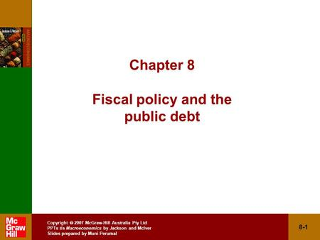 Copyright  2007 McGraw-Hill Australia Pty Ltd PPTs t/a Macroeconomics by Jackson and McIver Slides prepared by Muni Perumal 8-1 Chapter 8 Fiscal policy.