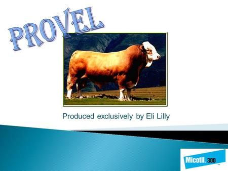 Produced exclusively by Eli Lilly.  Provel is a new division of veterinarian products supported by Eli Lilly Canada Inc. which has a history of supplying.