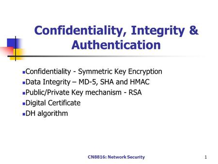 CN8816: Network Security1 Confidentiality, Integrity & Authentication Confidentiality - Symmetric Key Encryption Data Integrity – MD-5, SHA and HMAC Public/Private.