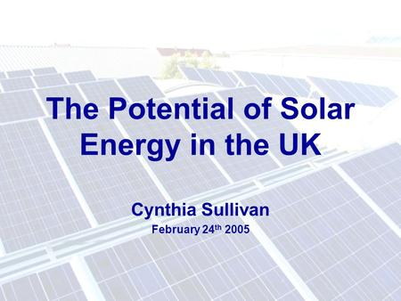 The Potential of Solar Energy in the UK Cynthia Sullivan February 24 th 2005.