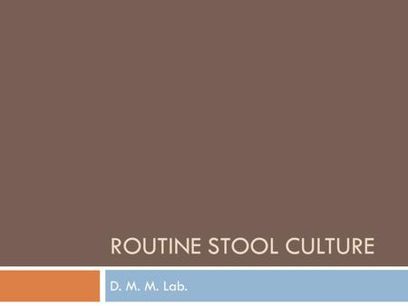 ROUTINE STOOL CULTURE D. M. M. Lab.. Routine Stool Culture Aim of the test Detect bacterial pathogenic organisms in the stool; only for Salmonella spp.