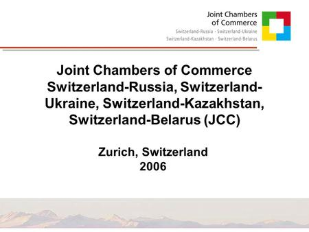 Joint Chambers of Commerce Switzerland-Russia, Switzerland- Ukraine, Switzerland-Kazakhstan, Switzerland-Belarus (JCC) Zurich, Switzerland 2006.