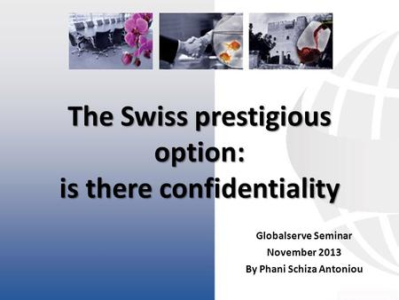 The Swiss prestigious option: is there confidentiality Globalserve Seminar November 2013 By Phani Schiza Antoniou.