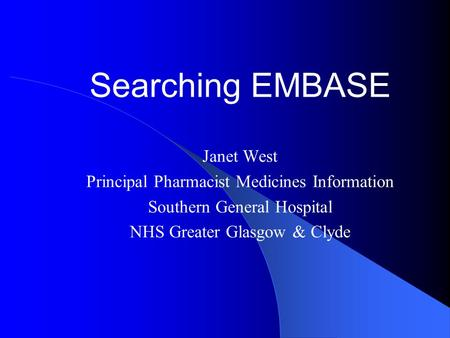 Searching EMBASE Janet West Principal Pharmacist Medicines Information Southern General Hospital NHS Greater Glasgow & Clyde.