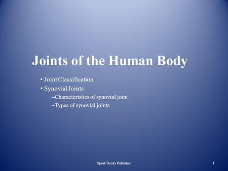 Sport Books Publisher1 Joints of the Human Body Joint Classification Synovial Joints – Characteristics of synovial joint – Types of synovial joints.