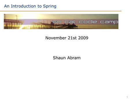 1 November 21st 2009 Shaun Abram An Introduction to Spring.