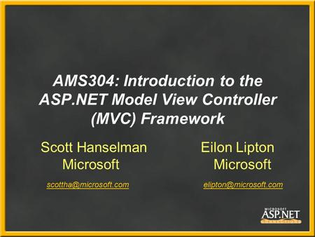 AMS304: Introduction to the ASP.NET Model View Controller (MVC) Framework Scott Hanselman Eilon Lipton Microsoft Microsoft