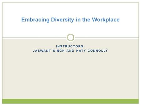 INSTRUCTORS: JASWANT SINGH AND KATY CONNOLLY Embracing Diversity in the Workplace.