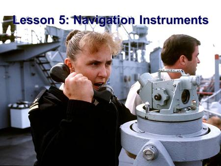 Lesson 5: Navigation Instruments.  AGENDA: –Measurement of Depth –Measurement of Direction –Measurement of Distance –Measurement of Speed  Applicable.