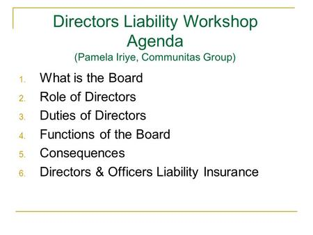 Directors Liability Workshop Agenda (Pamela Iriye, Communitas Group) 1. What is the Board 2. Role of Directors 3. Duties of Directors 4. Functions of the.