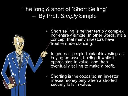 The long & short of 'Short Selling' – By Prof. Simply Simple Short selling is neither terribly complex nor entirely simple. In other words, it's a concept.