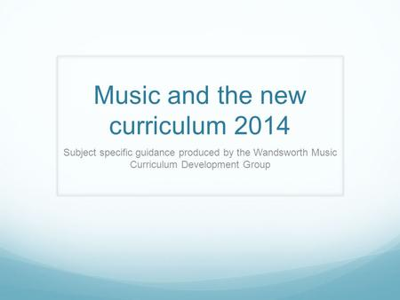 Music and the new curriculum 2014 Subject specific guidance produced by the Wandsworth Music Curriculum Development Group.