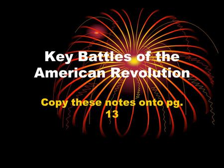 Key Battles of the American Revolution Copy these notes onto pg. 13.