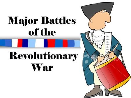 Major Battles of the Revolutionary War. Taking Sides: The American Colonists The American army was called the Continental Army. –George Washington was.