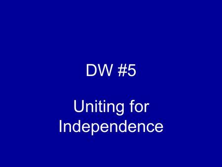 DW #5 Uniting for Independence. Relationships The Colonies to Britain Raw Materials Economic gain Counter the French influence.