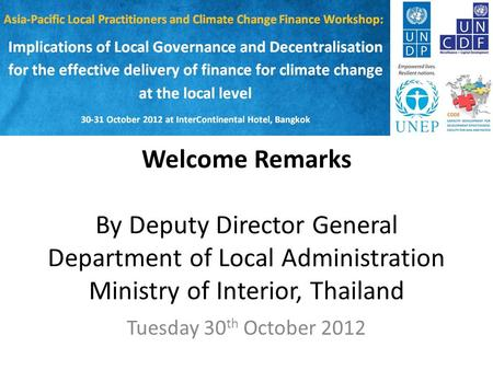 Welcome Remarks By Deputy Director General Department of Local Administration Ministry of Interior, Thailand Tuesday 30 th October 2012.