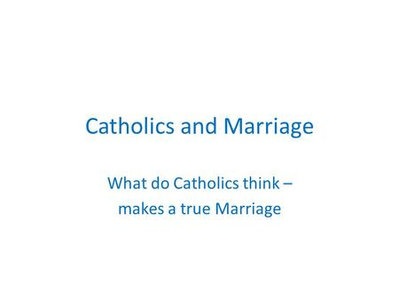 Catholics and Marriage What do Catholics think – makes a true Marriage.