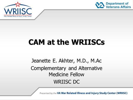 CAM at the WRIISCs Jeanette E. Akhter, M.D., M.Ac Complementary and Alternative Medicine Fellow WRIISC DC.
