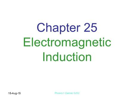 15-Aug-15 Physics 1 (Garcia) SJSU Chapter 25 Electromagnetic Induction.