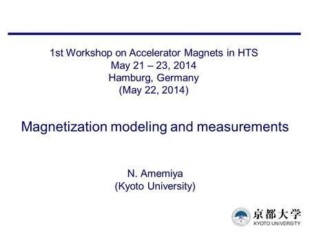 Magnetization modeling and measurements N. Amemiya (Kyoto University) 1st Workshop on Accelerator Magnets in HTS May 21 – 23, 2014 Hamburg, Germany (May.