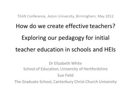 TEAN Conference, Aston University, Birmingham, May 2012 How do we create effective teachers? Exploring our pedagogy for initial teacher education in schools.