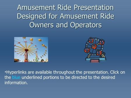 Amusement Ride Presentation Designed for Amusement Ride Owners and Operators * Hyperlinks are available throughout the presentation. Click on the blue.