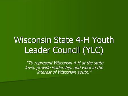 "Wisconsin State 4-H Youth Leader Council (YLC) ""To represent Wisconsin 4-H at the state level, provide leadership, and work in the interest of Wisconsin."