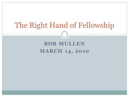 BOB MULLEN MARCH 14, 2010 The Right Hand of Fellowship.