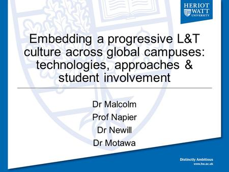 Embedding a progressive L&T culture across global campuses: technologies, approaches & student involvement Dr Malcolm Prof Napier Dr Newill Dr Motawa.