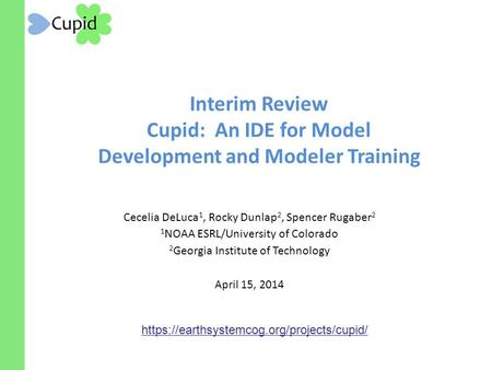 Interim Review Cupid: An IDE for Model Development and Modeler Training Cecelia DeLuca 1, Rocky Dunlap 2, Spencer Rugaber 2 1 NOAA ESRL/University of Colorado.