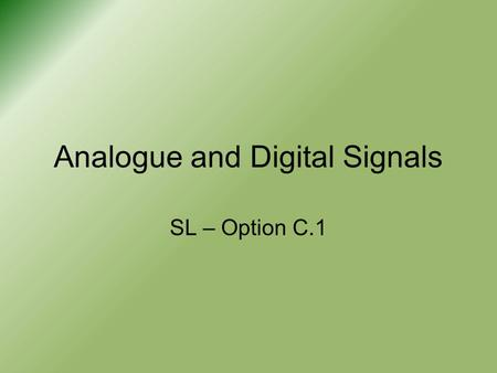 Analogue and Digital Signals SL – Option C.1. Signals When talking about electronics we will talk about 'signals' –This is simply the transfer of information.