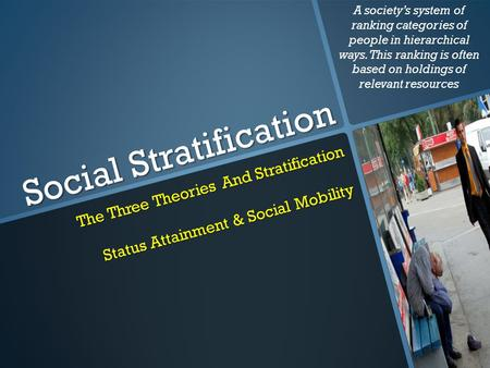 Social Stratification The Three Theories And Stratification Status Attainment & Social Mobility A society's system of ranking categories of people in hierarchical.