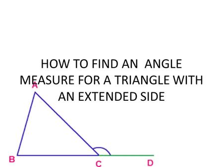 HOW TO FIND AN ANGLE MEASURE FOR A TRIANGLE WITH AN EXTENDED SIDE.
