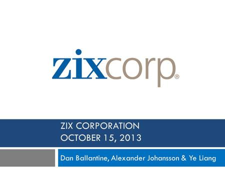 ZIX CORPORATION OCTOBER 15, 2013 Dan Ballantine, Alexander Johansson & Ye Liang.