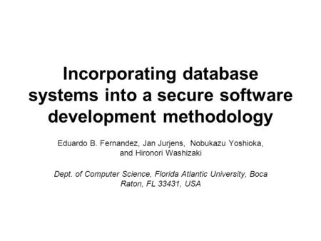 Incorporating database systems into a secure software development methodology Eduardo B. Fernandez, Jan Jurjens, Nobukazu Yoshioka, and Hironori Washizaki.