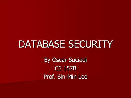 DATABASE SECURITY By Oscar Suciadi CS 157B Prof. Sin-Min Lee.