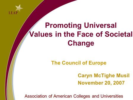 Promoting Universal Values in the Face of Societal Change The Council of Europe Caryn McTighe Musil November 20, 2007 Association of American Colleges.