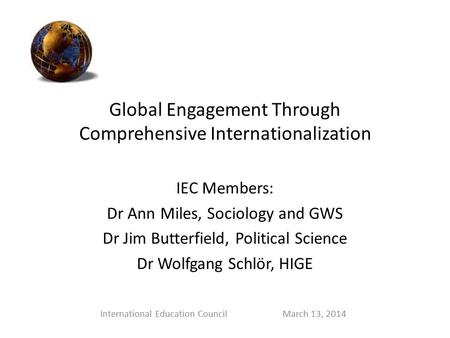 Global Engagement Through Comprehensive Internationalization IEC Members: Dr Ann Miles, Sociology and GWS Dr Jim Butterfield, Political Science Dr Wolfgang.
