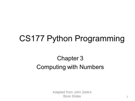 Adapted from John Zelle's Book Slides 1 CS177 Python Programming Chapter 3 Computing with Numbers.