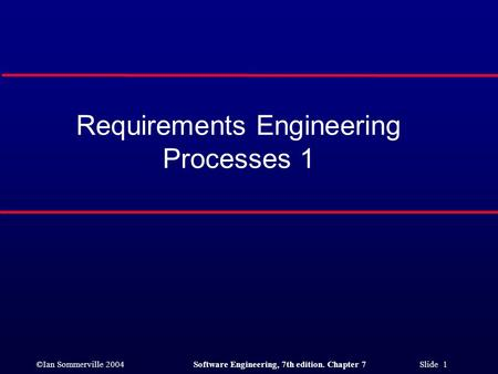 ©Ian Sommerville 2004Software Engineering, 7th edition. Chapter 7 Slide 1 Requirements Engineering Processes 1.