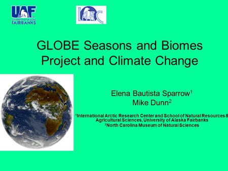 GLOBE Seasons and Biomes Project and Climate Change Elena Bautista Sparrow 1 Mike Dunn 2 1 International Arctic Research Center and School of Natural Resources.
